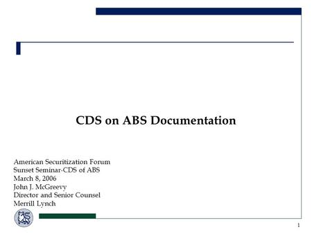 1 CDS on ABS Documentation American Securitization Forum Sunset Seminar-CDS of ABS March 8, 2006 John J. McGreevy Director and Senior Counsel Merrill Lynch.