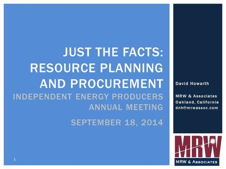 David Howarth MRW & Associates Oakland, California 1 JUST THE FACTS: RESOURCE PLANNING AND PROCUREMENT INDEPENDENT ENERGY PRODUCERS ANNUAL.