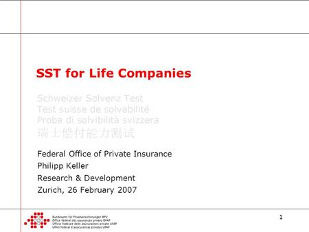 1 Federal Office of Private Insurance Philipp Keller Research & Development Zurich, 26 February 2007 SST for Life Companies.