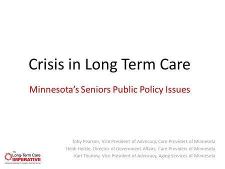 Minnesota's Seniors Public Policy Issues Toby Pearson, Vice President of Advocacy, Care Providers of Minnesota Heidi Holste, Director of Government Affairs,