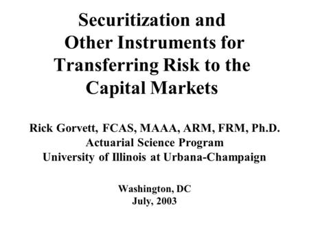 Securitization and Other Instruments for Transferring Risk to the Capital Markets Rick Gorvett, FCAS, MAAA, ARM, FRM, Ph.D. Actuarial Science Program University.