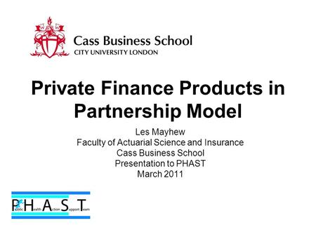Private Finance Products in Partnership Model Les Mayhew Faculty of Actuarial Science and Insurance Cass Business School Presentation to PHAST March 2011.