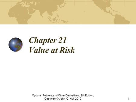 Chapter 21 Value at Risk Options, Futures, and Other Derivatives, 8th Edition, Copyright © John C. Hull 20121.
