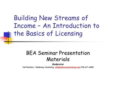 Building New Streams of Income – An Introduction to the Basics of Licensing BEA Seminar Presentation Materials Moderator Val Formica – Gateway Licensing.