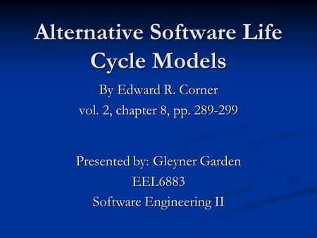 Alternative Software Life Cycle Models By Edward R. Corner vol. 2, chapter 8, pp. 289-299 Presented by: Gleyner Garden EEL6883 Software Engineering II.