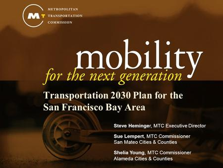 Transportation 2030 Plan for the San Francisco Bay Area Steve Heminger, MTC Executive Director Sue Lempert, MTC Commissioner San Mateo Cities & Counties.
