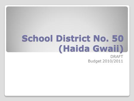 School District No. 50 (Haida Gwaii) DRAFT Budget 2010/2011.
