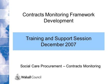 Social Care Procurement – Contracts Monitoring Contracts Monitoring Framework Development Training and Support Session December 2007.