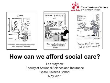 How can we afford social care? Les Mayhew Faculty of Actuarial Science and Insurance Cass Business School May 2011.