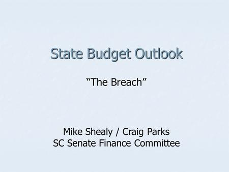 "State Budget Outlook ""The Breach"" Mike Shealy / Craig Parks SC Senate Finance Committee."