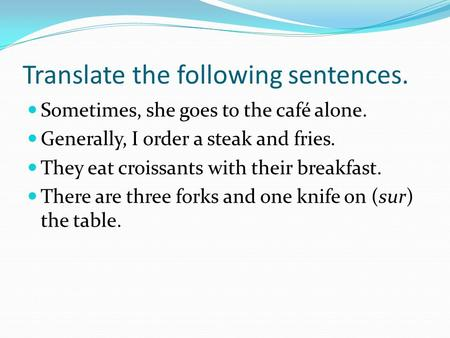 Translate the following sentences. Sometimes, she goes to the café alone. Generally, I order a steak and fries. They eat croissants with their breakfast.