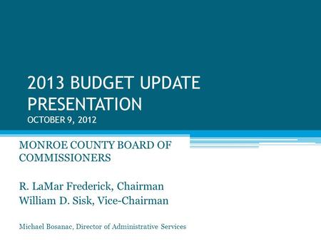 2013 BUDGET UPDATE PRESENTATION OCTOBER 9, 2012 MONROE COUNTY BOARD OF COMMISSIONERS R. LaMar Frederick, Chairman William D. Sisk, Vice-Chairman Michael.