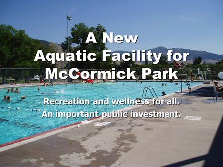 A New Aquatic Facility for McCormick Park Recreation and wellness for all. An important public investment.