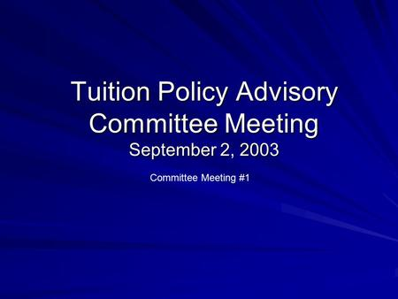 Tuition Policy Advisory Committee Meeting September 2, 2003 Committee Meeting #1.