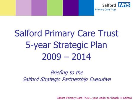 Salford Primary Care Trust – your leader for health IN Salford Salford Primary Care Trust 5-year Strategic Plan 2009 – 2014 Briefing to the Salford Strategic.