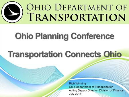 Ohio Planning Conference Transportation Connects Ohio 1 Rich Winning Ohio Department of Transportation Acting Deputy Director, Division of Finance July.