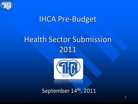 IHCA Pre-Budget Health Sector Submission 2011 September 14 th, 2011 1.