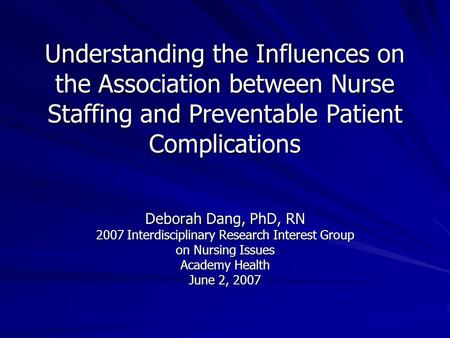 Understanding the Influences on the Association between Nurse Staffing and Preventable Patient Complications Deborah Dang, PhD, RN 2007 Interdisciplinary.