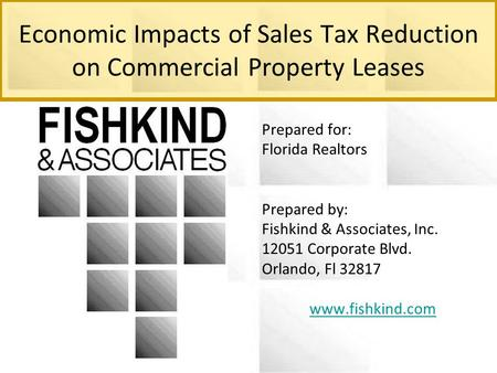Economic Impacts of Sales Tax Reduction on Commercial Property Leases Prepared for: Florida Realtors Prepared by: Fishkind & Associates, Inc. 12051 Corporate.