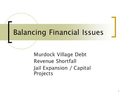 1 Balancing Financial Issues Murdock Village Debt Revenue Shortfall Jail Expansion / Capital Projects.