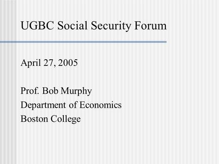 UGBC Social Security Forum April 27, 2005 Prof. Bob Murphy Department of Economics Boston College.
