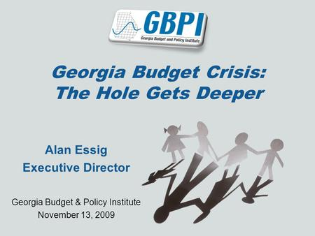 Georgia Budget Crisis: The Hole Gets Deeper Alan Essig Executive Director Georgia Budget & Policy Institute November 13, 2009.