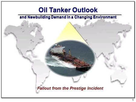 1 Oil Tanker Outlook and Newbuilding Demand in a Changing Environment Fallout from the Prestige Incident.