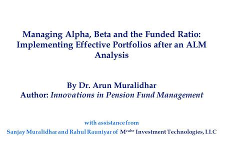 Managing Alpha, Beta and the Funded Ratio: Implementing Effective Portfolios after an ALM Analysis By Dr. Arun Muralidhar Author: Innovations in Pension.
