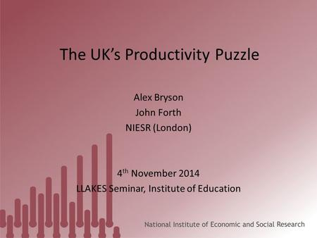 The UK's Productivity Puzzle Alex Bryson John Forth NIESR (London) 4 th November 2014 LLAKES Seminar, Institute of Education.