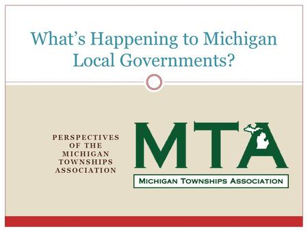 PERSPECTIVES OF THE MICHIGAN TOWNSHIPS ASSOCIATION What's Happening to Michigan Local Governments?