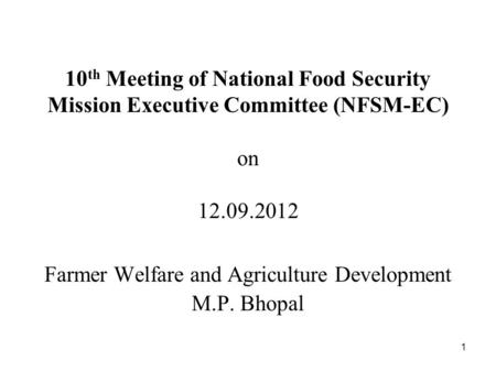 1 10 th Meeting of National Food Security Mission Executive Committee (NFSM-EC) on 12.09.2012 Farmer Welfare and Agriculture Development M.P. Bhopal.