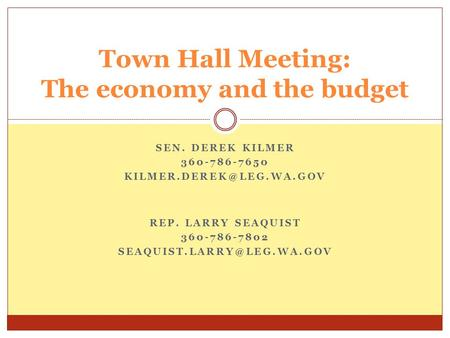 SEN. DEREK KILMER 360-786-7650 Town Hall Meeting: The economy and the budget REP. LARRY SEAQUIST 360-786-7802