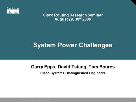 © 2006 Cisco Systems, Inc. All rights reserved. 1 Cisco Routing Research Seminar August 29, 30 th 2006 System Power Challenges Garry Epps, David Tsiang,