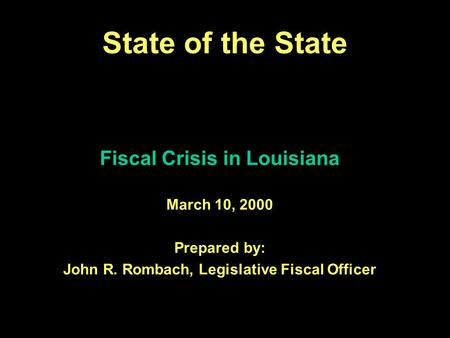 1 Fiscal Crisis in Louisiana March 10, 2000 Prepared by: John R. Rombach, Legislative Fiscal Officer State of the State.