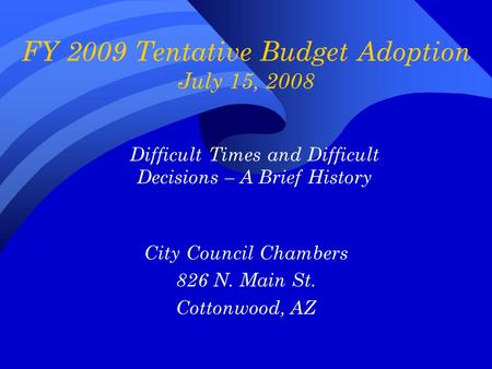 FY 2009 Tentative Budget Adoption July 15, 2008 City Council Chambers 826 N. Main St. Cottonwood, AZ Difficult Times and Difficult Decisions – A Brief.