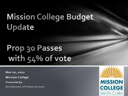 Nov 20, 2012 Mission College Presented by: Rick Bennett, VP Admin Services.
