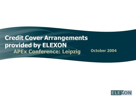 Credit Cover Arrangements provided by ELEXON APEx Conference: Leipzig October 2004.