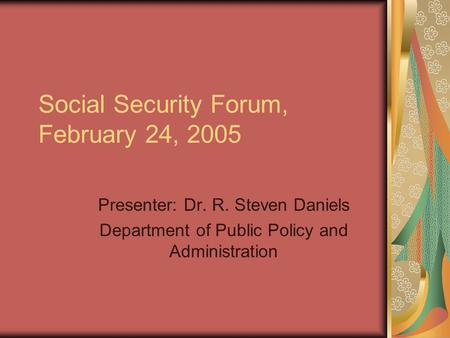 Social Security Forum, February 24, 2005 Presenter: Dr. R. Steven Daniels Department of Public Policy and Administration.