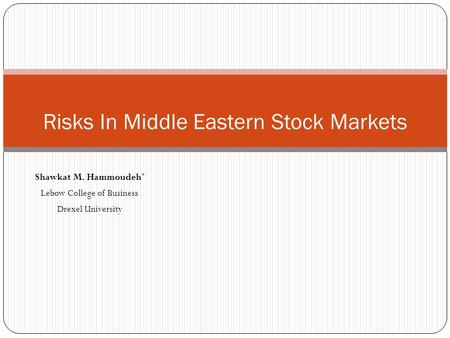 Shawkat M. Hammoudeh * Lebow College of Business Drexel University Risks In Middle Eastern Stock Markets.