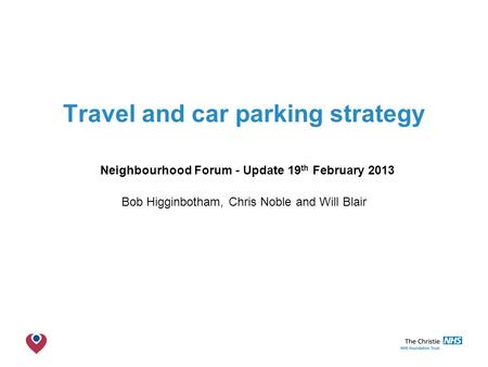 The Christie NHS Foundation Trust Travel and car parking strategy Neighbourhood Forum - Update 19 th February 2013 Bob Higginbotham, Chris Noble and Will.