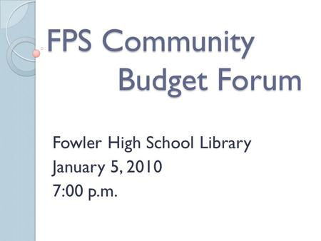 FPS Community Budget Forum Fowler High School Library January 5, 2010 7:00 p.m.