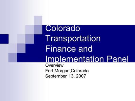 Colorado Transportation Finance and Implementation Panel Overview Fort Morgan,Colorado September 13, 2007.