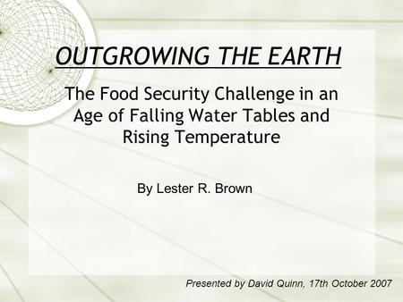 OUTGROWING THE EARTH The Food Security Challenge in an Age of Falling Water Tables and Rising Temperature By Lester R. Brown Presented by David Quinn,