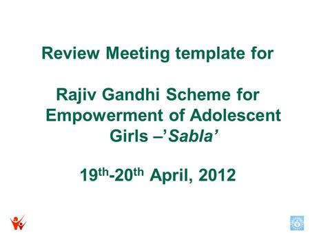 Review Meeting template for Rajiv Gandhi Scheme for Empowerment of Adolescent Girls –'Sabla' 19 th -20 th April, 2012.