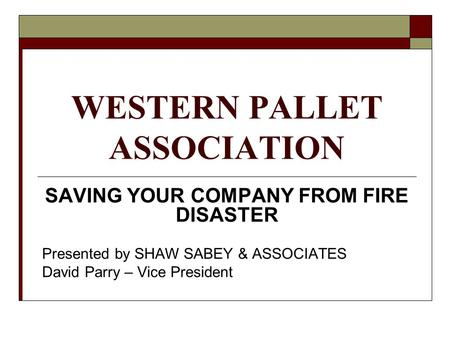 WESTERN PALLET ASSOCIATION SAVING YOUR COMPANY FROM FIRE DISASTER Presented by SHAW SABEY & ASSOCIATES David Parry – Vice President.