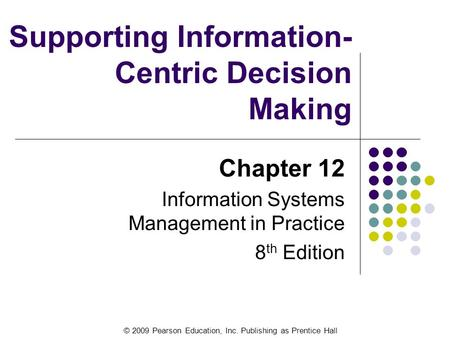 © 2009 Pearson Education, Inc. Publishing as Prentice Hall Supporting Information- Centric Decision Making Chapter 12 Information Systems Management in.