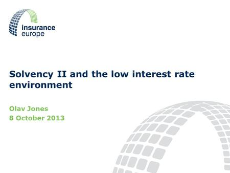 Solvency II and the low interest rate environment Olav Jones 8 October 2013.