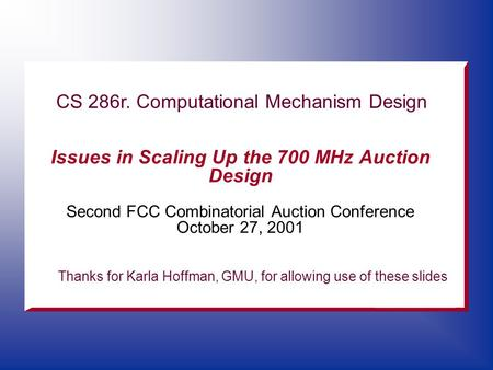 Issues in Scaling Up the 700 MHz Auction Design Second FCC Combinatorial Auction Conference October 27, 2001 CS 286r. Computational Mechanism Design Thanks.