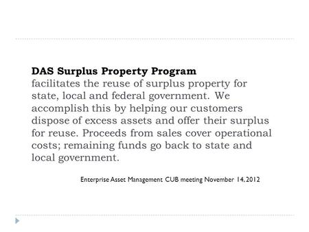 Enterprise Asset Management CUB meeting November 14, 2012 DAS Surplus Property Program facilitates the reuse of surplus property for state, local and federal.