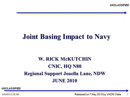 1 1 5/8/2015 3:22 AM UNCLASSIFIED Joint Basing Impact to Navy Joint Basing Impact to Navy W. RICK McKUTCHIN CNIC, HQ N80 Regional Support Joaella Lane,